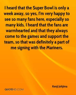 I heard that the Super Bowl is only a week away, so yes, I'm very happy to see so many fans here, especially so many kids. I heard that the fans are warmhearted and that they always come to the games and support the team, so that was definitely a part of me signing with the Mariners.