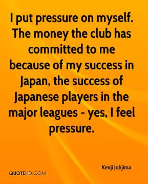 I put pressure on myself. The money the club has committed to me because of my success in Japan, the success of Japanese players in the major leagues - yes, I feel pressure.