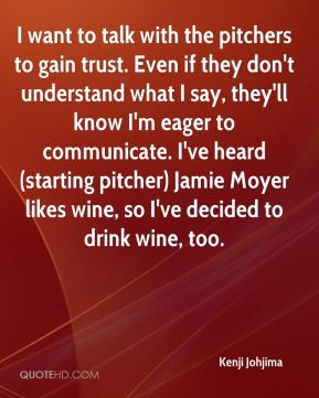 I want to talk with the pitchers to gain trust. Even if they don't understand what I say, they'll know I'm eager to communicate. I've heard (starting pitcher) Jamie Moyer likes wine, so I've decided to drink wine, too.