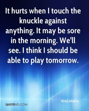 It hurts when I touch the knuckle against anything. It may be sore in the morning. We'll see. I think I should be able to play tomorrow.
