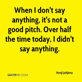 When I don't say anything, it's not a good pitch. Over half the time today, I didn't say anything.