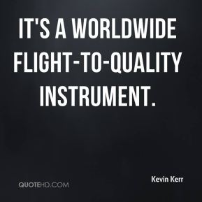 Kevin Kerr  - It's a worldwide flight-to-quality instrument.