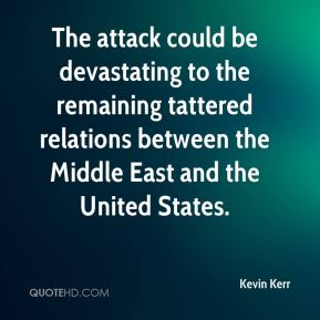 Kevin Kerr  - The attack could be devastating to the remaining tattered relations between the Middle East and the United States.