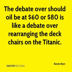 Kevin Kerr  - The debate over should oil be at $60 or $80 is like a debate over rearranging the deck chairs on the Titanic.