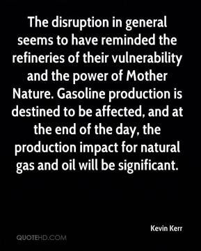 Kevin Kerr  - The disruption in general seems to have reminded the refineries of their vulnerability and the power of Mother Nature. Gasoline production is destined to be affected, and at the end of the day, the production impact for natural gas and oil will be significant.
