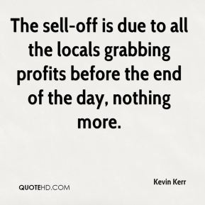 Kevin Kerr  - The sell-off is due to all the locals grabbing profits before the end of the day, nothing more.