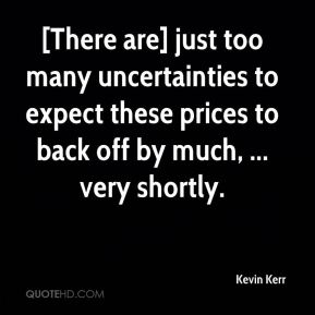 Kevin Kerr  - [There are] just too many uncertainties to expect these prices to back off by much, ... very shortly.