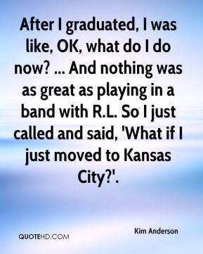 After I graduated, I was like, OK, what do I do now? ... And nothing was as great as playing in a band with R.L. So I just called and said, 'What if I just moved to Kansas City?'.