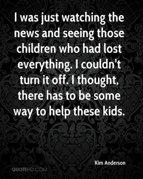 I was just watching the news and seeing those children who had lost everything. I couldn't turn it off. I thought, there has to be some way to help these kids.
