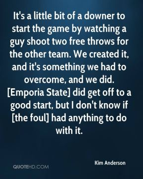 Kim Anderson  - It's a little bit of a downer to start the game by watching a guy shoot two free throws for the other team. We created it, and it's something we had to overcome, and we did. [Emporia State] did get off to a good start, but I don't know if [the foul] had anything to do with it.