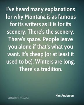 I've heard many explanations for why Montana is as famous for its writers as it is for its scenery. There's the scenery. There's space. People leave you alone if that's what you want. It's cheap (or at least it used to be). Winters are long. There's a tradition.