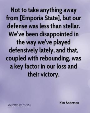 Not to take anything away from [Emporia State], but our defense was less than stellar. We've been disappointed in the way we've played defensively lately, and that, coupled with rebounding, was a key factor in our loss and their victory.