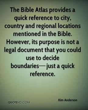 The Bible Atlas provides a quick reference to city, country and regional locations mentioned in the Bible. However, its purpose is not a legal document that you could use to decide boundaries—just a quick reference.