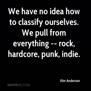 We have no idea how to classify ourselves. We pull from everything -- rock, hardcore, punk, indie.