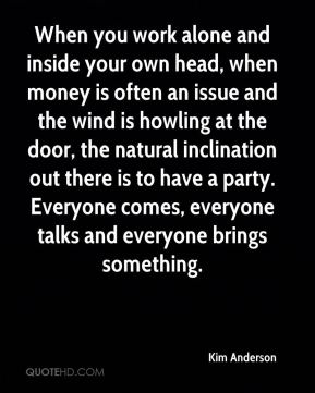 When you work alone and inside your own head, when money is often an issue and the wind is howling at the door, the natural inclination out there is to have a party. Everyone comes, everyone talks and everyone brings something.