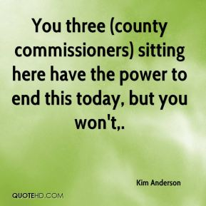 You three (county commissioners) sitting here have the power to end this today, but you won't.