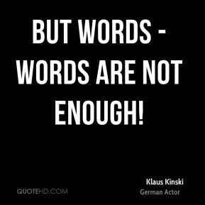 But words - words are not enough!