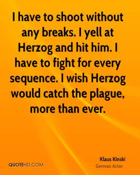 I have to shoot without any breaks. I yell at Herzog and hit him. I have to fight for every sequence. I wish Herzog would catch the plague, more than ever.