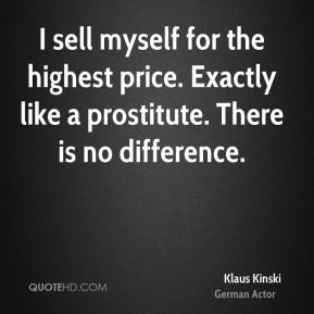 I sell myself for the highest price. Exactly like a prostitute. There is no difference.