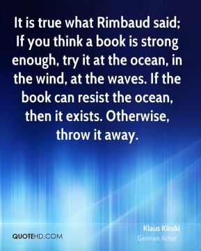 Klaus Kinski - It is true what Rimbaud said; If you think a book is strong enough, try it at the ocean, in the wind, at the waves. If the book can resist the ocean, then it exists. Otherwise, throw it away.