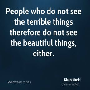 People who do not see the terrible things therefore do not see the beautiful things, either.