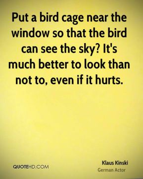 Klaus Kinski - Put a bird cage near the window so that the bird can see the sky? It's much better to look than not to, even if it hurts.