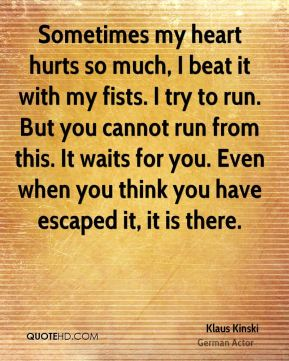 Sometimes my heart hurts so much, I beat it with my fists. I try to run. But you cannot run from this. It waits for you. Even when you think you have escaped it, it is there.