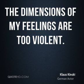 The dimensions of my feelings are too violent.