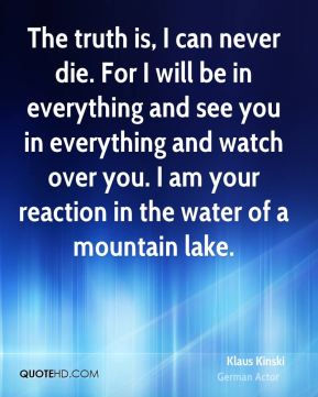The truth is, I can never die. For I will be in everything and see you in everything and watch over you. I am your reaction in the water of a mountain lake.