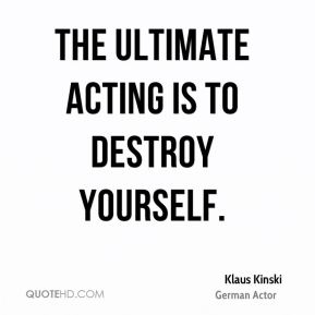 The ultimate acting is to destroy yourself.
