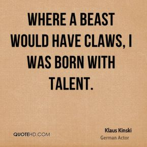 Where a beast would have claws, I was born with talent.