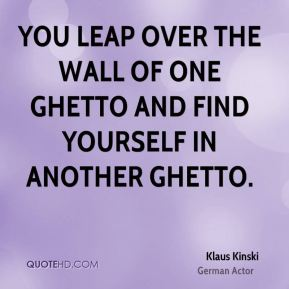 You leap over the wall of one ghetto and find yourself in another ghetto.