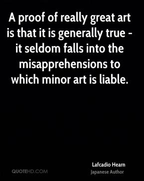 Lafcadio Hearn - A proof of really great art is that it is generally true - it seldom falls into the misapprehensions to which minor art is liable.