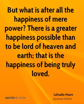 Lafcadio Hearn - But what is after all the happiness of mere power? There is a greater happiness possible than to be lord of heaven and earth; that is the happiness of being truly loved.