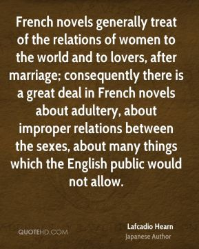 Lafcadio Hearn - French novels generally treat of the relations of women to the world and to lovers, after marriage; consequently there is a great deal in French novels about adultery, about improper relations between the sexes, about many things which the English public would not allow.