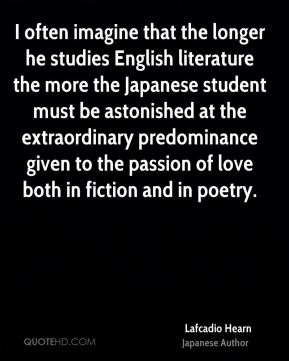 Lafcadio Hearn - I often imagine that the longer he studies English literature the more the Japanese student must be astonished at the extraordinary predominance given to the passion of love both in fiction and in poetry.