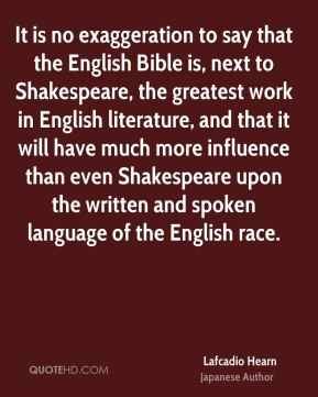 Lafcadio Hearn - It is no exaggeration to say that the English Bible is, next to Shakespeare, the greatest work in English literature, and that it will have much more influence than even Shakespeare upon the written and spoken language of the English race.