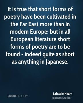Lafcadio Hearn - It is true that short forms of poetry have been cultivated in the Far East more than in modern Europe; but in all European literature short forms of poetry are to be found - indeed quite as short as anything in Japanese.
