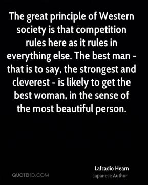 Lafcadio Hearn - The great principle of Western society is that competition rules here as it rules in everything else. The best man - that is to say, the strongest and cleverest - is likely to get the best woman, in the sense of the most beautiful person.
