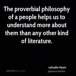 Lafcadio Hearn - The proverbial philosophy of a people helps us to understand more about them than any other kind of literature.