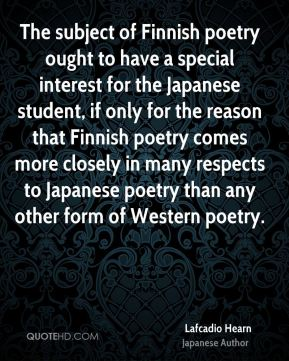Lafcadio Hearn - The subject of Finnish poetry ought to have a special interest for the Japanese student, if only for the reason that Finnish poetry comes more closely in many respects to Japanese poetry than any other form of Western poetry.