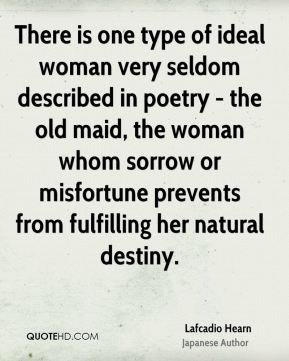 Lafcadio Hearn - There is one type of ideal woman very seldom described in poetry - the old maid, the woman whom sorrow or misfortune prevents from fulfilling her natural destiny.