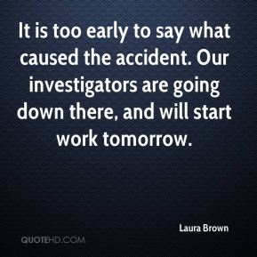 Laura Brown  - It is too early to say what caused the accident. Our investigators are going down there, and will start work tomorrow.
