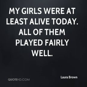 Laura Brown  - My girls were at least alive today. All of them played fairly well.