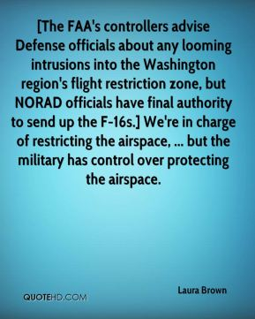 Laura Brown  - [The FAA's controllers advise Defense officials about any looming intrusions into the Washington region's flight restriction zone, but NORAD officials have final authority to send up the F-16s.] We're in charge of restricting the airspace, ... but the military has control over protecting the airspace.
