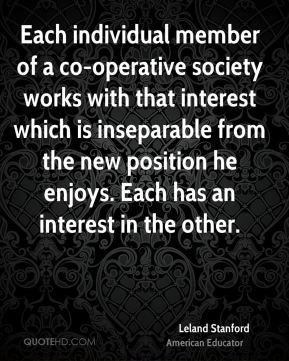 Each individual member of a co-operative society works with that interest which is inseparable from the new position he enjoys. Each has an interest in the other.
