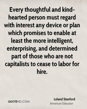 Leland Stanford - Every thoughtful and kind-hearted person must regard with interest any device or plan which promises to enable at least the more intelligent, enterprising, and determined part of those who are not capitalists to cease to labor for hire.