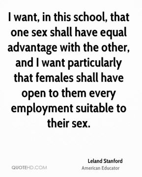I want, in this school, that one sex shall have equal advantage with the other, and I want particularly that females shall have open to them every employment suitable to their sex.