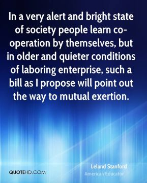 In a very alert and bright state of society people learn co-operation by themselves, but in older and quieter conditions of laboring enterprise, such a bill as I propose will point out the way to mutual exertion.