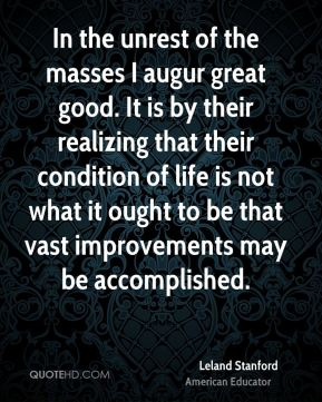 Leland Stanford - In the unrest of the masses I augur great good. It is by their realizing that their condition of life is not what it ought to be that vast improvements may be accomplished.